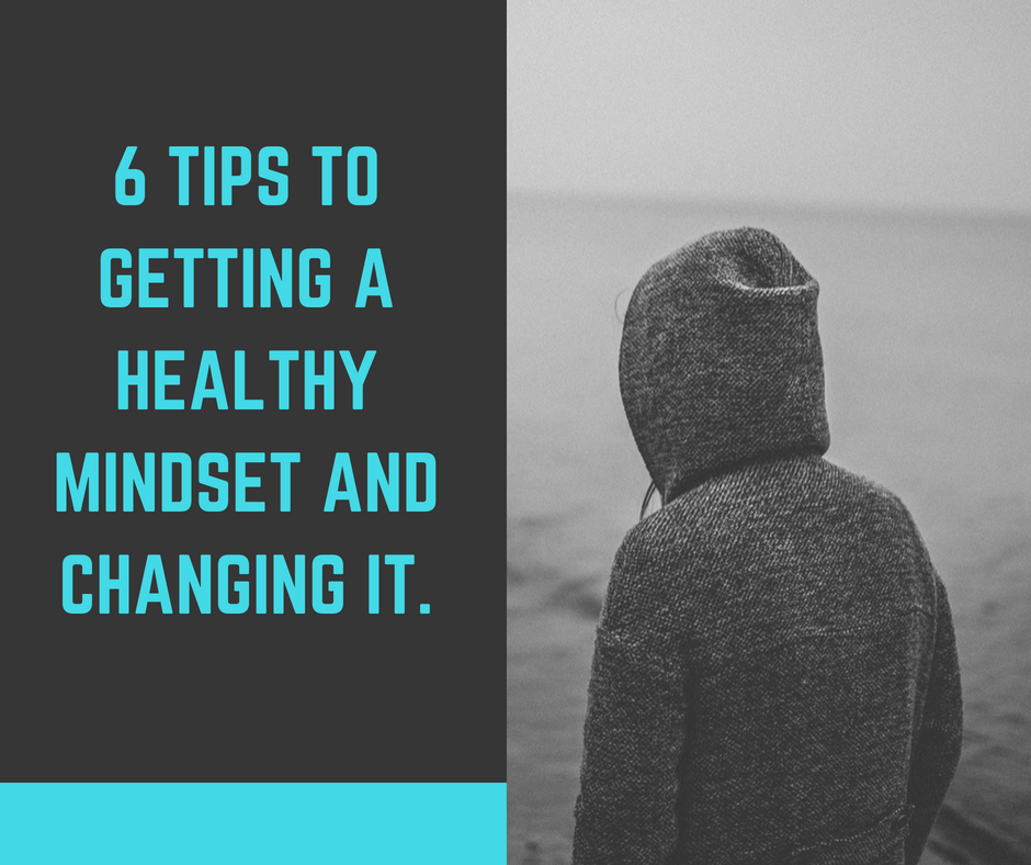 6 tips to getting a healthy mindset and changing it.